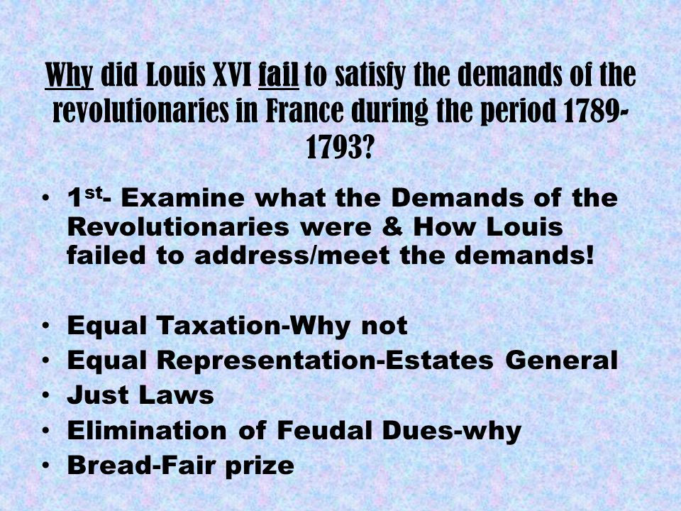 Why did Louis XVI fail to satisfy the demands of the revolutionaries in France during the period 1789- 1793? 1 st - Examine what the Demands of the Re