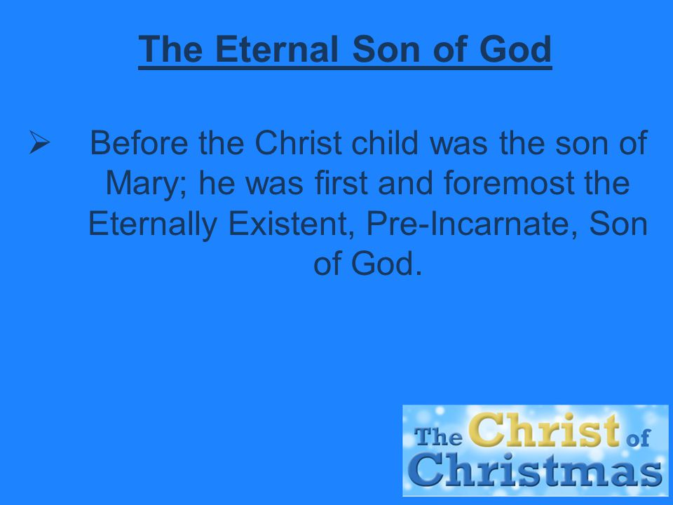 The Eternal Son of God  Before the Christ child was the son of Mary; he was first and foremost the Eternally Existent, Pre-Incarnate, Son of God.