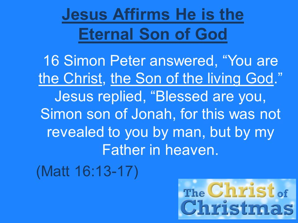 Jesus Affirms He is the Eternal Son of God 16 Simon Peter answered, You are the Christ, the Son of the living God. Jesus replied, Blessed are you, Simon son of Jonah, for this was not revealed to you by man, but by my Father in heaven.