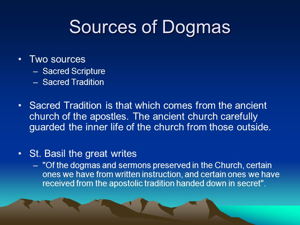Sources of Dogmas Two sources –Sacred Scripture –Sacred Tradition Sacred Tradition is that which comes from the ancient church of the apostles.