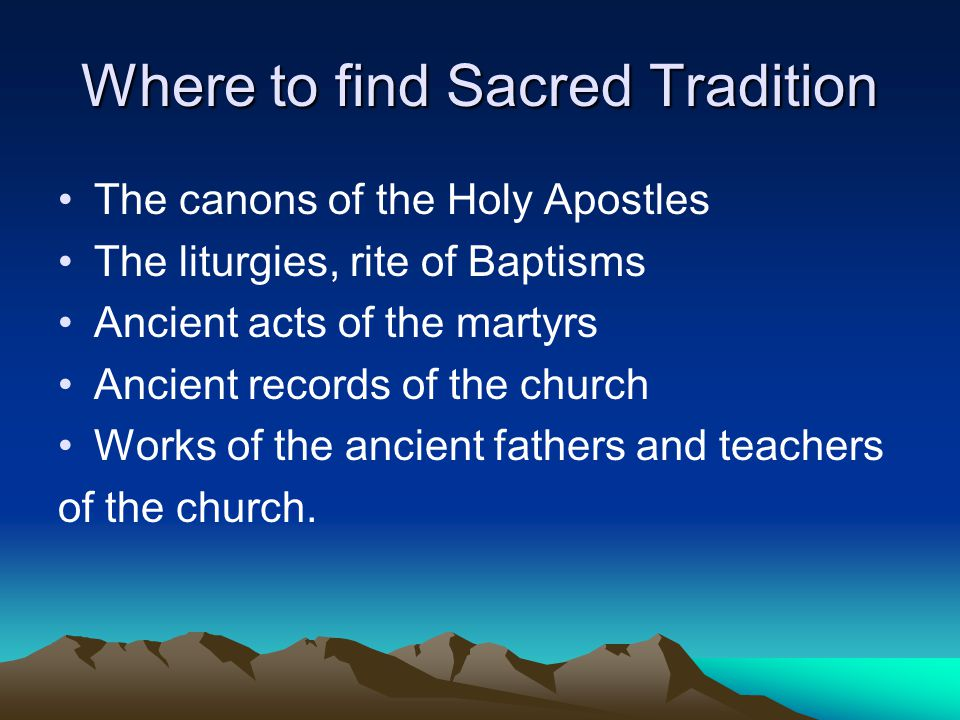 Where to find Sacred Tradition The canons of the Holy Apostles The liturgies, rite of Baptisms Ancient acts of the martyrs Ancient records of the church Works of the ancient fathers and teachers of the church.