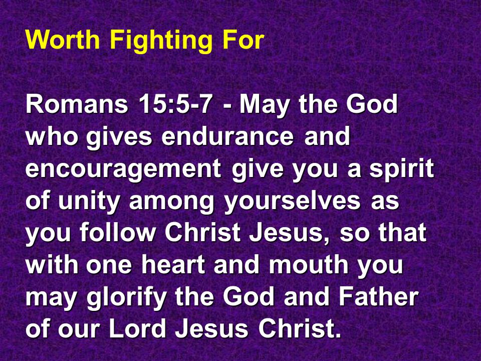 Worth Fighting For Romans 15:5-7 - May the God who gives endurance and encouragement give you a spirit of unity among yourselves as you follow Christ Jesus, so that with one heart and mouth you may glorify the God and Father of our Lord Jesus Christ.