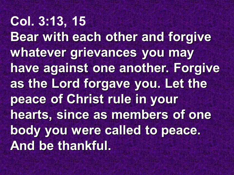 Col. 3:13, 15 Bear with each other and forgive whatever grievances you may have against one another. Forgive as the Lord forgave you. Let the peace of