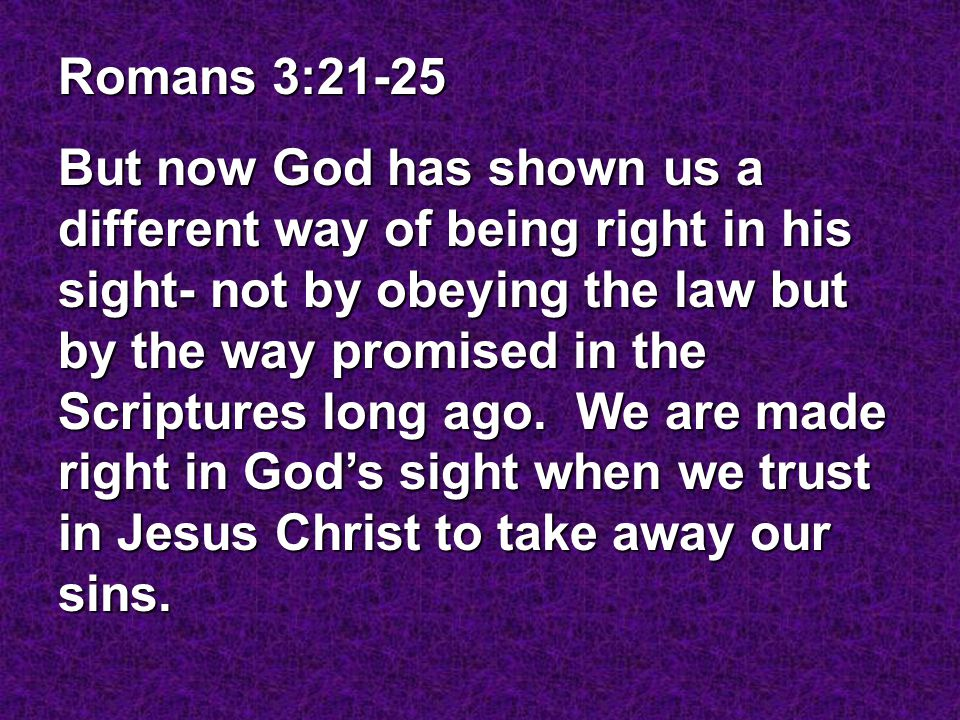 Romans 3:21-25 But now God has shown us a different way of being right in his sight- not by obeying the law but by the way promised in the Scriptures long ago.