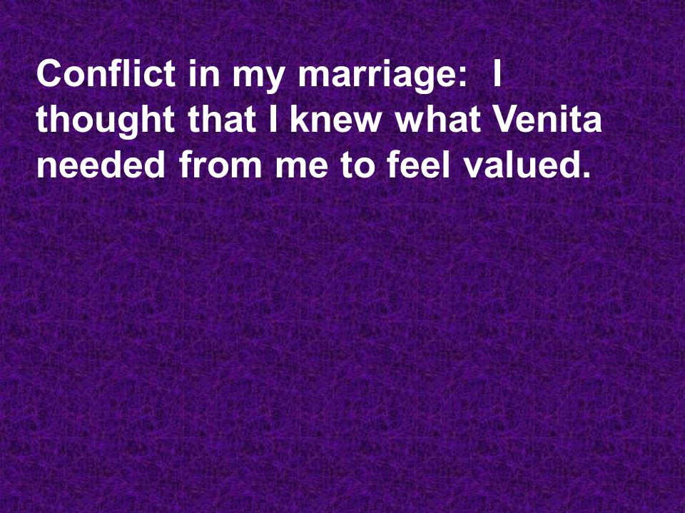 Conflict in my marriage: I thought that I knew what Venita needed from me to feel valued.