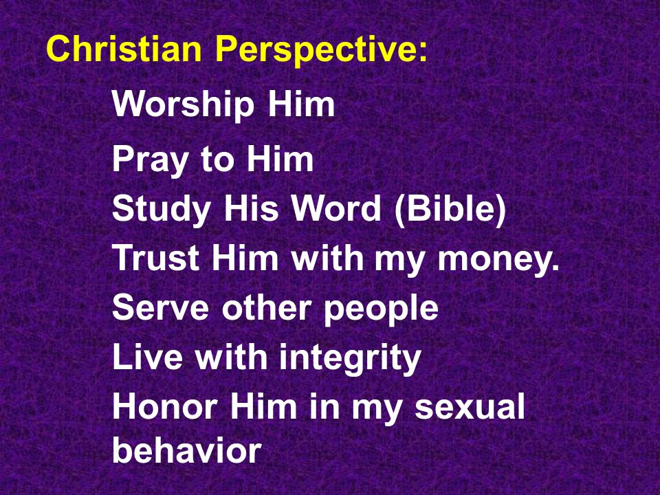 Christian Perspective: Worship Him Pray to Him Study His Word (Bible) Trust Him with my money.