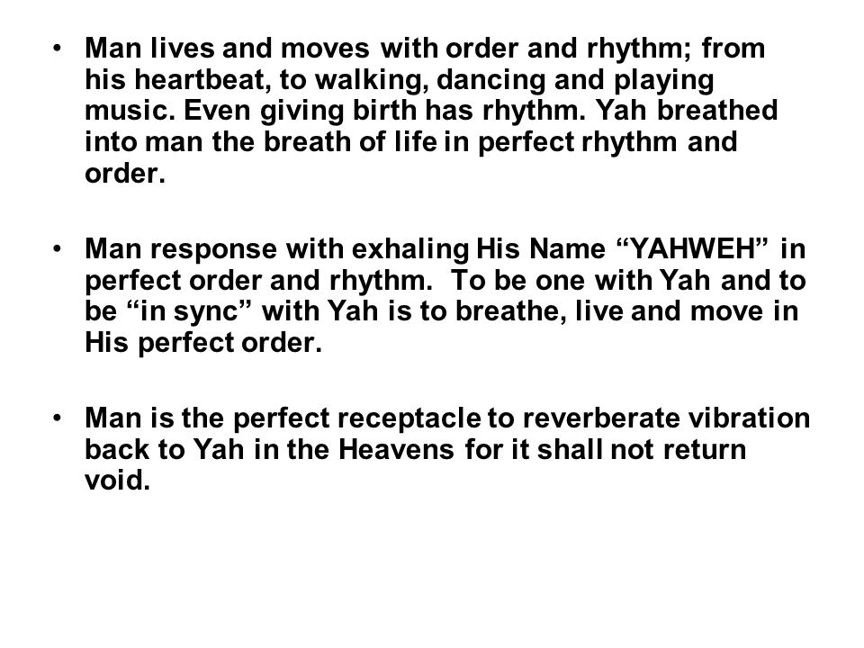 Man lives and moves with order and rhythm; from his heartbeat, to walking, dancing and playing music. Even giving birth has rhythm. Yah breathed into