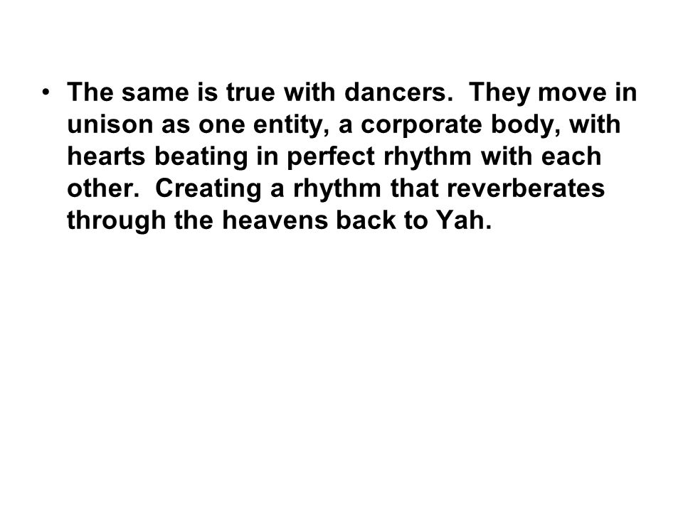 The same is true with dancers. They move in unison as one entity, a corporate body, with hearts beating in perfect rhythm with each other. Creating a