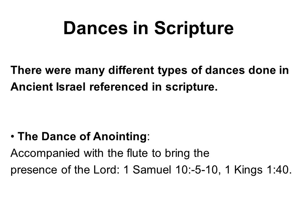 Dances in Scripture There were many different types of dances done in Ancient Israel referenced in scripture. The Dance of Anointing: Accompanied with