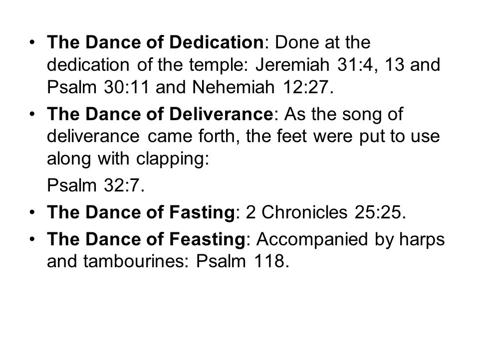 The Dance of Dedication: Done at the dedication of the temple: Jeremiah 31:4, 13 and Psalm 30:11 and Nehemiah 12:27. The Dance of Deliverance: As the