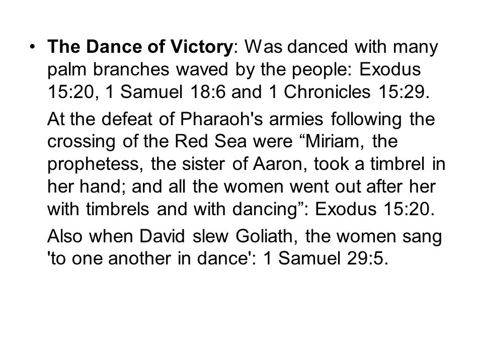 The Dance of Victory: Was danced with many palm branches waved by the people: Exodus 15:20, 1 Samuel 18:6 and 1 Chronicles 15:29. At the defeat of Pha