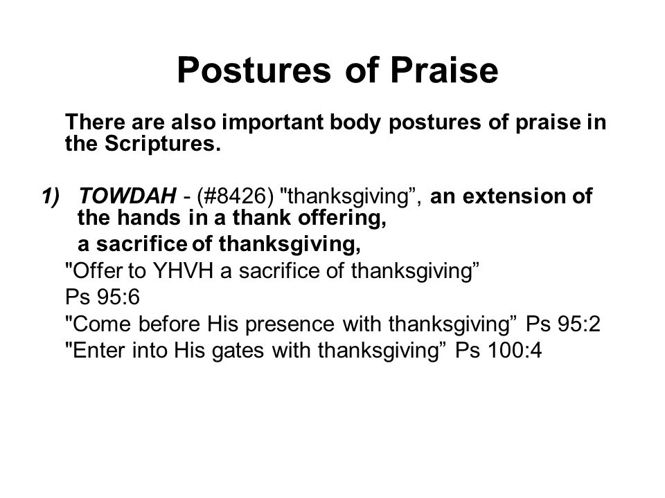 There are also important body postures of praise in the Scriptures. 1)TOWDAH - (#8426)
