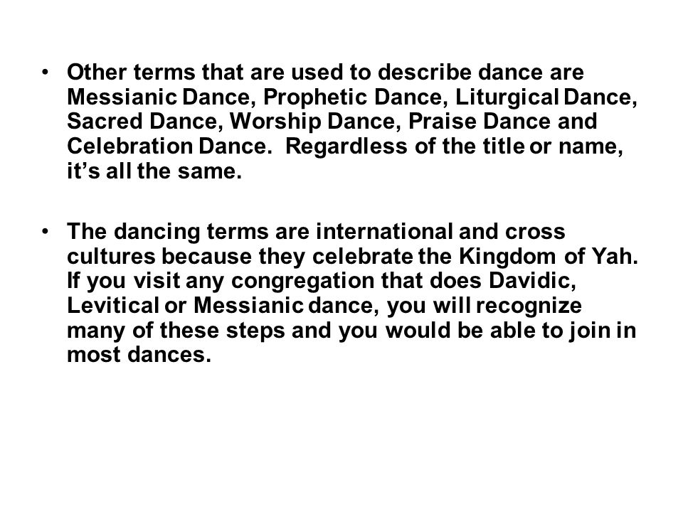 Other terms that are used to describe dance are Messianic Dance, Prophetic Dance, Liturgical Dance, Sacred Dance, Worship Dance, Praise Dance and Cele