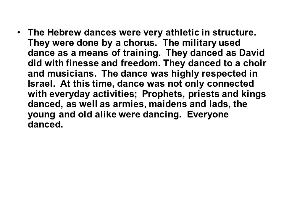 The Hebrew dances were very athletic in structure. They were done by a chorus. The military used dance as a means of training. They danced as David di
