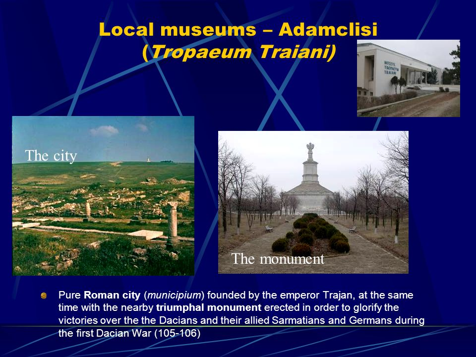 Local museums – Adamclisi (Tropaeum Traiani) Pure Roman city (municipium) founded by the emperor Trajan, at the same time with the nearby triumphal monument erected in order to glorify the victories over the the Dacians and their allied Sarmatians and Germans during the first Dacian War (105-106) The city The monument