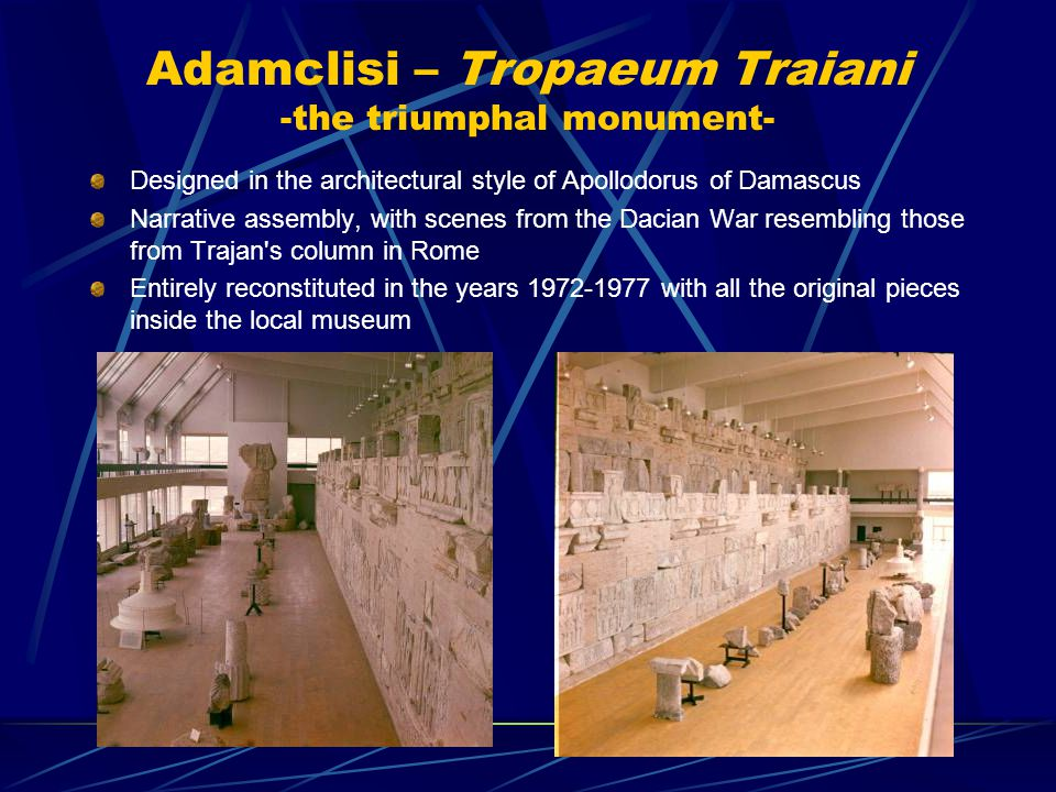 Adamclisi – Tropaeum Traiani -the triumphal monument- Designed in the architectural style of Apollodorus of Damascus Narrative assembly, with scenes from the Dacian War resembling those from Trajan s column in Rome Entirely reconstituted in the years 1972-1977 with all the original pieces inside the local museum