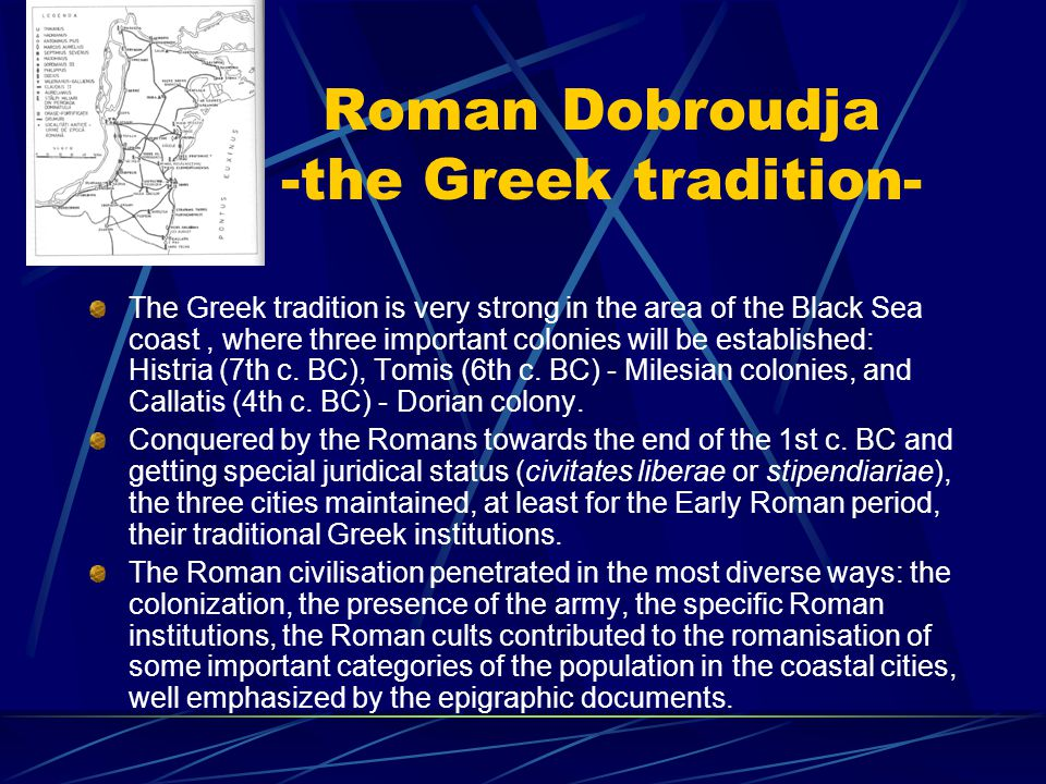 Roman Dobroudja -the Greek tradition- The Greek tradition is very strong in the area of the Black Sea coast, where three important colonies will be established: Histria (7th c.