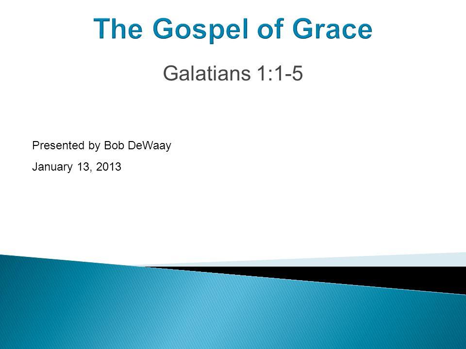 The Gospel of Grace Galatians 1:1-5 Presented by Bob DeWaay January 13, 2013