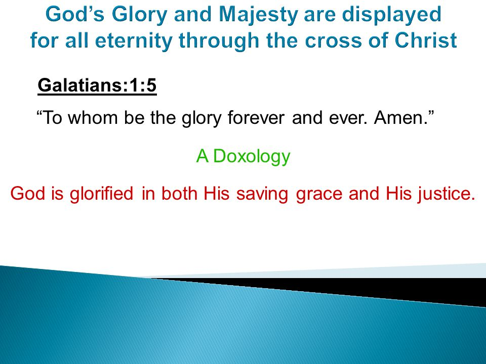 God's Glory and Majesty are displayed for all eternity through the cross of Christ Galatians:1:5 To whom be the glory forever and ever.