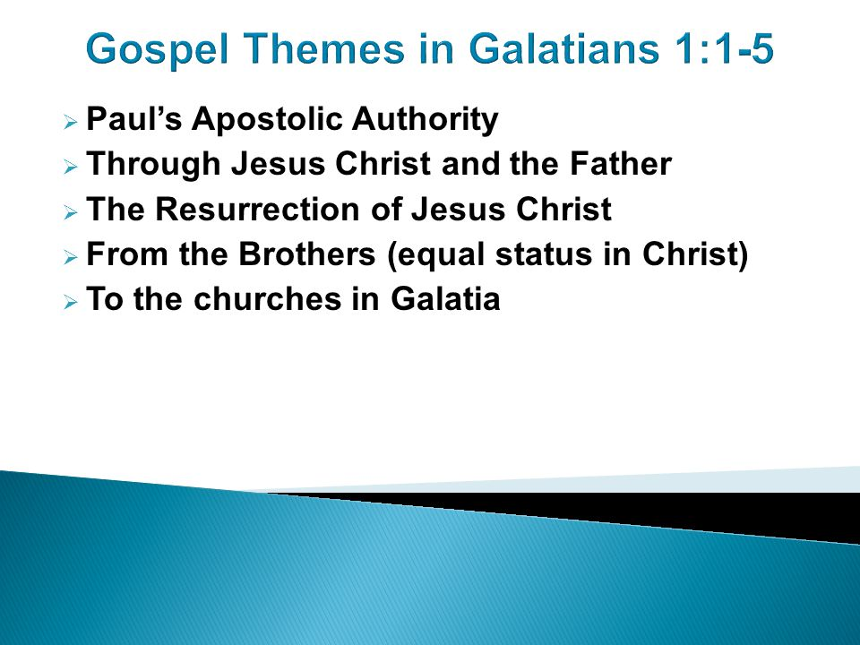 Gospel Themes in Galatians 1:1-5  Paul's Apostolic Authority  Through Jesus Christ and the Father  The Resurrection of Jesus Christ  From the Brothers (equal status in Christ)  To the churches in Galatia