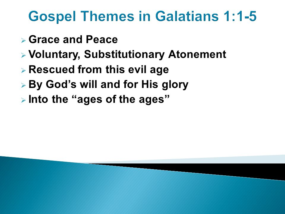 Gospel Themes in Galatians 1:1-5  Grace and Peace  Voluntary, Substitutionary Atonement  Rescued from this evil age  By God's will and for His glory  Into the ages of the ages