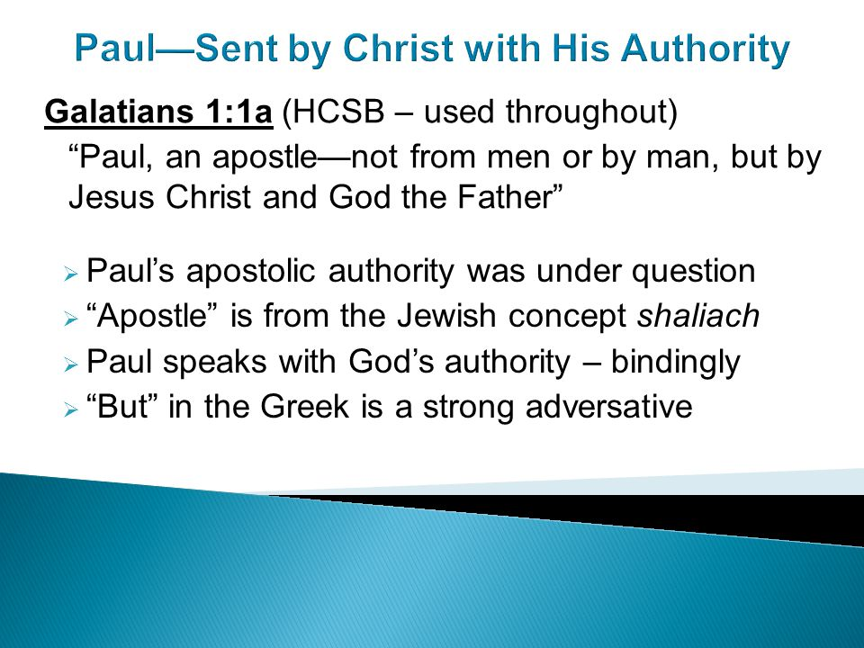 Paul—Sent by Christ with His Authority  Paul's apostolic authority was under question  Apostle is from the Jewish concept shaliach  Paul speaks with God's authority – bindingly  But in the Greek is a strong adversative Galatians 1:1a (HCSB – used throughout) Paul, an apostle—not from men or by man, but by Jesus Christ and God the Father
