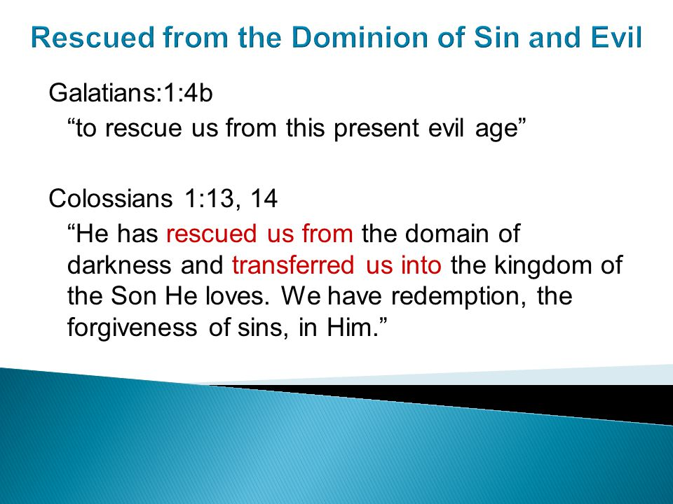 Rescued from the Dominion of Sin and Evil Galatians:1:4b to rescue us from this present evil age Colossians 1:13, 14 He has rescued us from the domain of darkness and transferred us into the kingdom of the Son He loves.