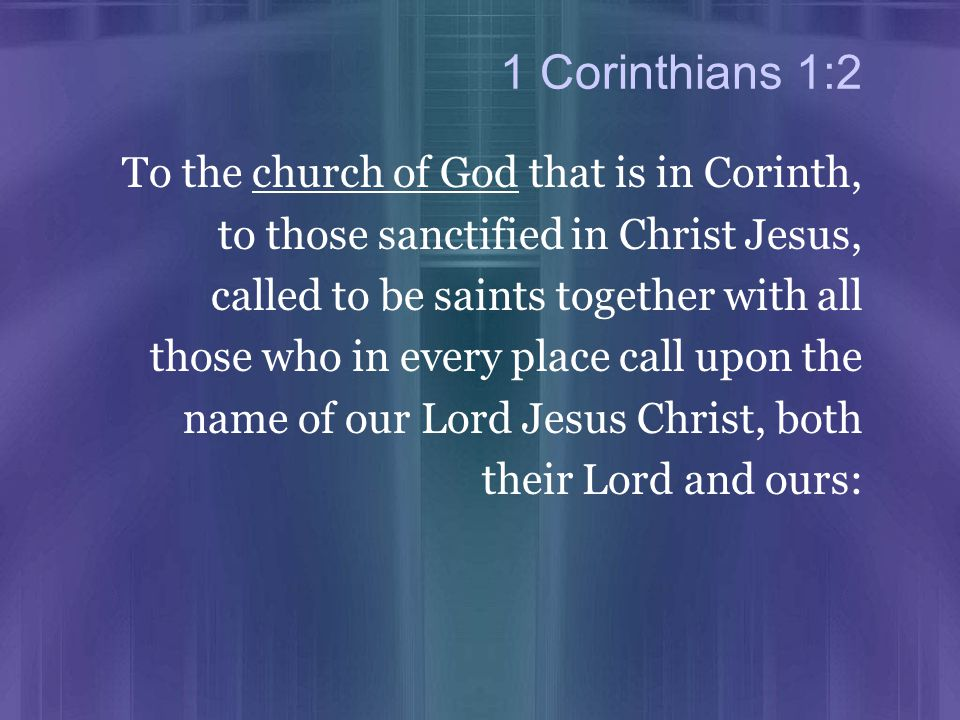 1 Corinthians 1:2 To the church of God that is in Corinth, to those sanctified in Christ Jesus, called to be saints together with all those who in every place call upon the name of our Lord Jesus Christ, both their Lord and ours: