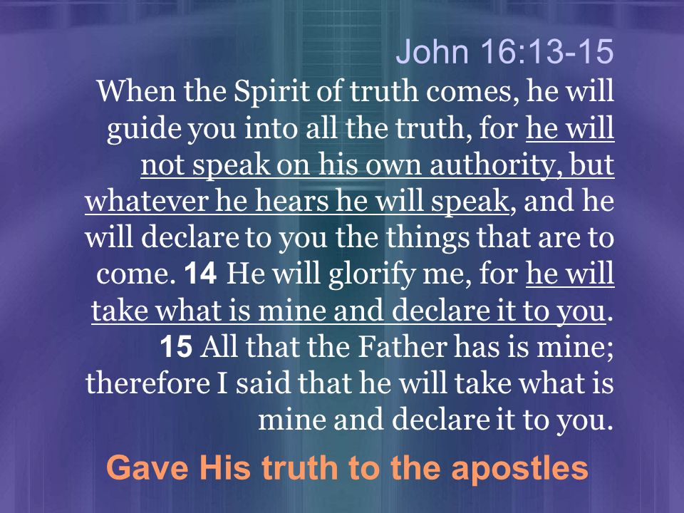 John 16:13-15 When the Spirit of truth comes, he will guide you into all the truth, for he will not speak on his own authority, but whatever he hears he will speak, and he will declare to you the things that are to come.