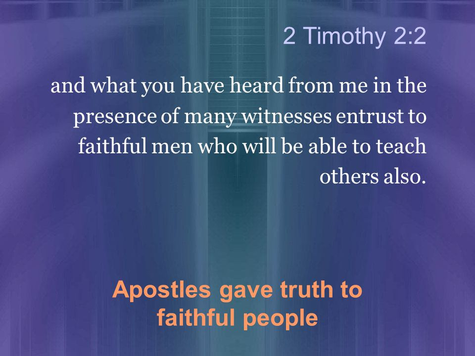 2 Timothy 2:2 and what you have heard from me in the presence of many witnesses entrust to faithful men who will be able to teach others also.
