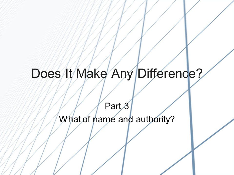 Does It Make Any Difference Part 3 What of name and authority