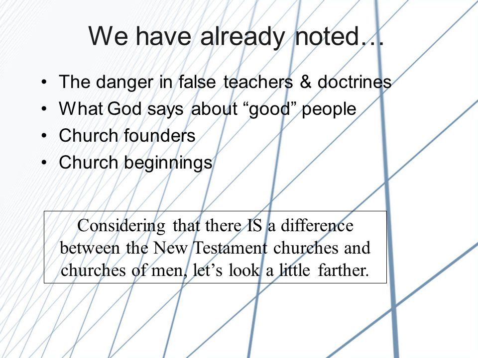 We have already noted… The danger in false teachers & doctrines What God says about good people Church founders Church beginnings Considering that there IS a difference between the New Testament churches and churches of men, let's look a little farther.