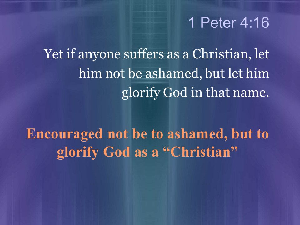 1 Peter 4:16 Yet if anyone suffers as a Christian, let him not be ashamed, but let him glorify God in that name.