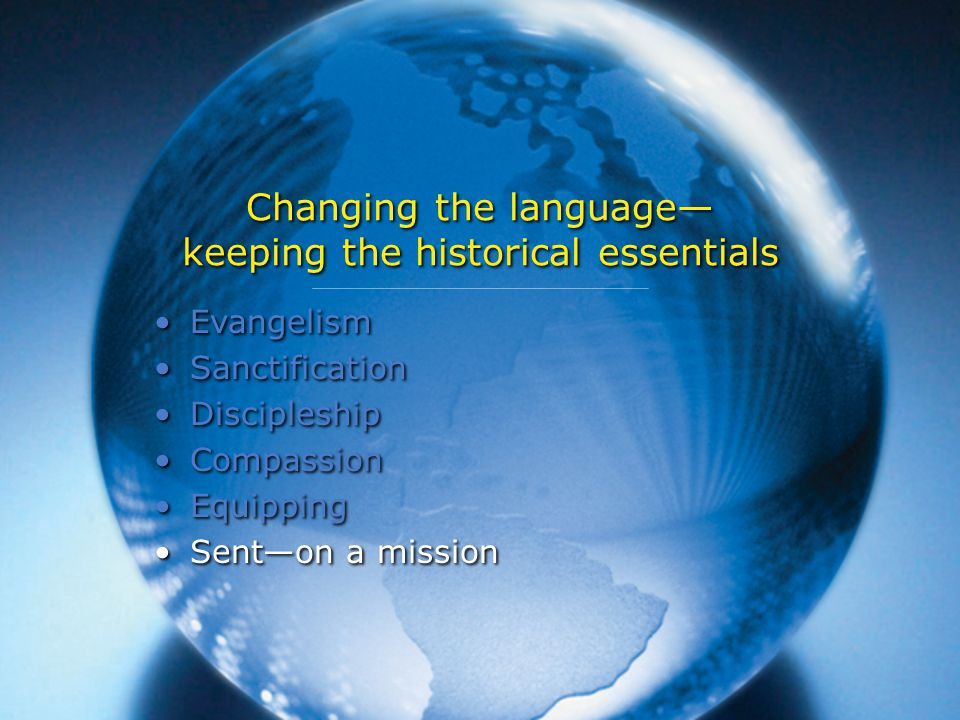 Changing the language— keeping the historical essentials Evangelism Sanctification Discipleship Compassion Equipping Sent—on a mission Evangelism Sanctification Discipleship Compassion Equipping Sent—on a mission
