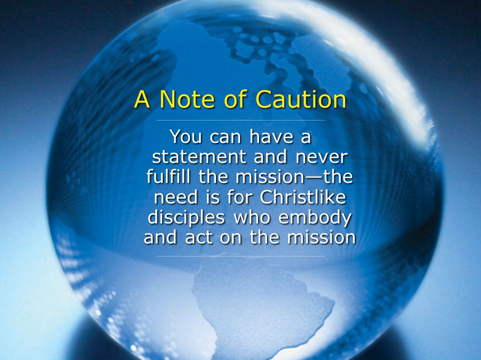 A Note of Caution You can have a statement and never fulfill the mission—the need is for Christlike disciples who embody and act on the mission