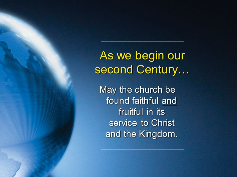 As we begin our second Century… May the church be found faithful and fruitful in its service to Christ and the Kingdom.