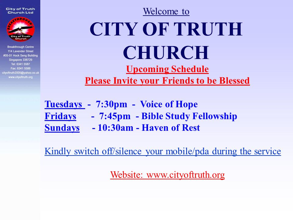 Welcome to CITY OF TRUTH CHURCH Upcoming Schedule Please Invite your Friends to be Blessed Tuesdays - 7:30pm - Voice of Hope Fridays - 7:45pm - Bible