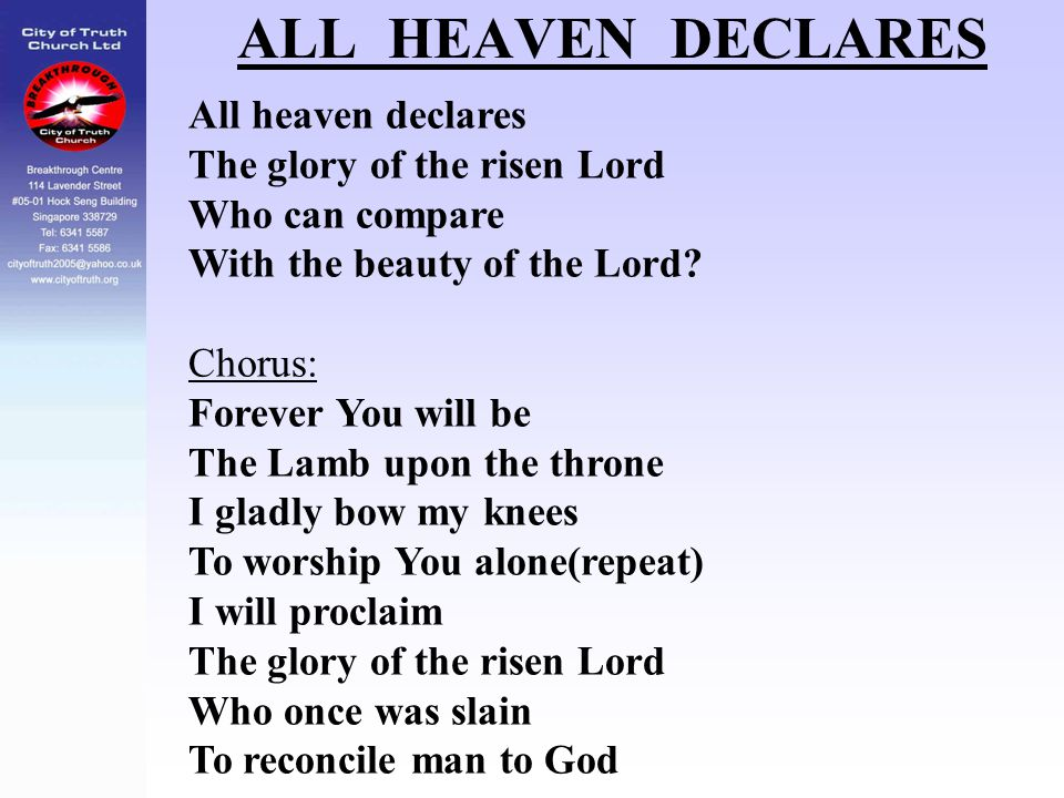 ALL HEAVEN DECLARES All heaven declares The glory of the risen Lord Who can compare With the beauty of the Lord? Chorus: Forever You will be The Lamb