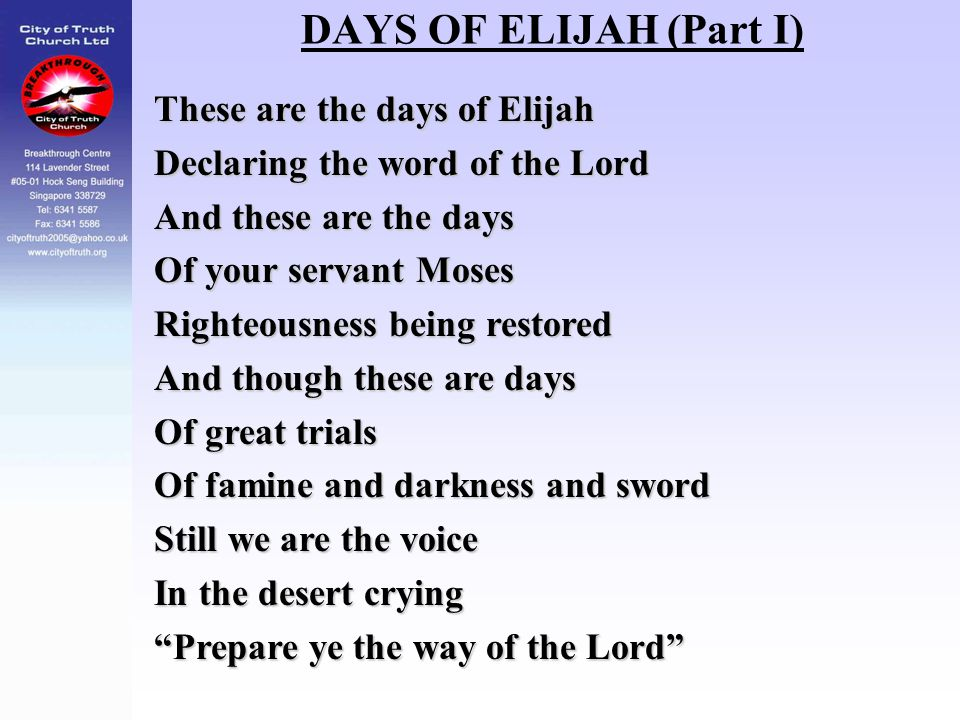 DAYS OF ELIJAH (Part I) These are the days of Elijah Declaring the word of the Lord And these are the days Of your servant Moses Righteousness being r