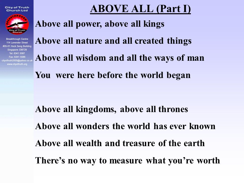 ABOVE ALL (Part I) Above all power, above all kings Above all nature and all created things Above all wisdom and all the ways of man You were here bef