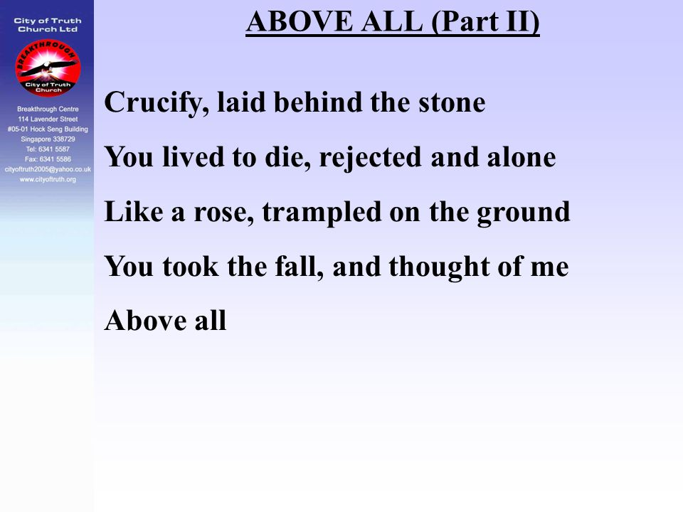 ABOVE ALL (Part II) Crucify, laid behind the stone You lived to die, rejected and alone Like a rose, trampled on the ground You took the fall, and tho