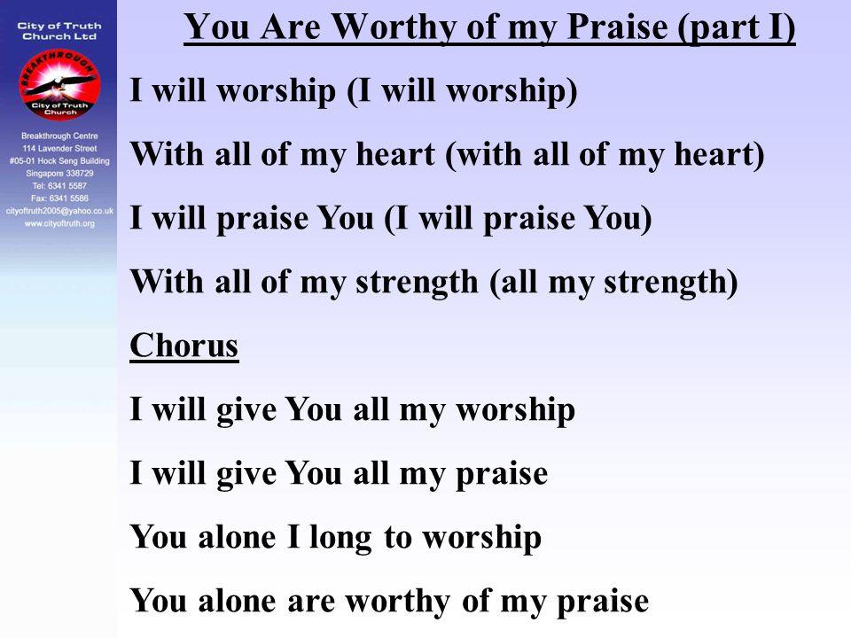 You Are Worthy of my Praise (part I) I will worship (I will worship) With all of my heart (with all of my heart) I will praise You (I will praise You)
