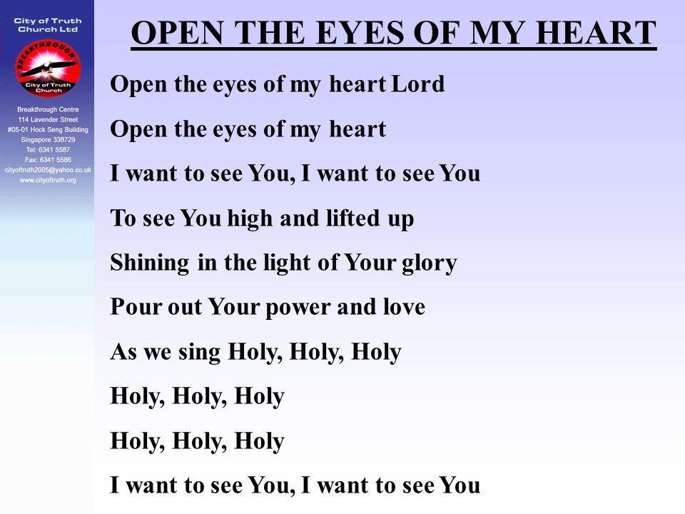 OPEN THE EYES OF MY HEART Open the eyes of my heart Lord Open the eyes of my heart I want to see You, I want to see You To see You high and lifted up