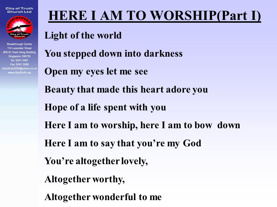 HERE I AM TO WORSHIP(Part I) Light of the world You stepped down into darkness Open my eyes let me see Beauty that made this heart adore you Hope of a