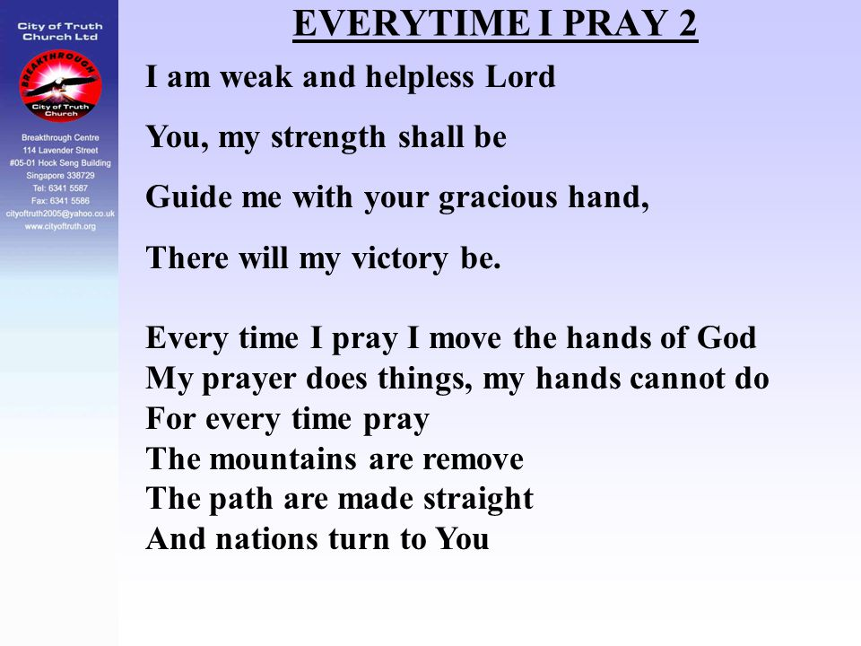 EVERYTIME I PRAY 2 I am weak and helpless Lord You, my strength shall be Guide me with your gracious hand, There will my victory be. Every time I pray