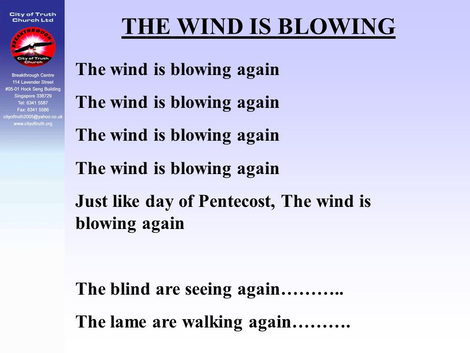 THE WIND IS BLOWING The wind is blowing again Just like day of Pentecost, The wind is blowing again The blind are seeing again……….. The lame are walki