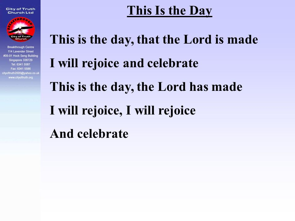 This Is the Day This is the day, that the Lord is made I will rejoice and celebrate This is the day, the Lord has made I will rejoice, I will rejoice
