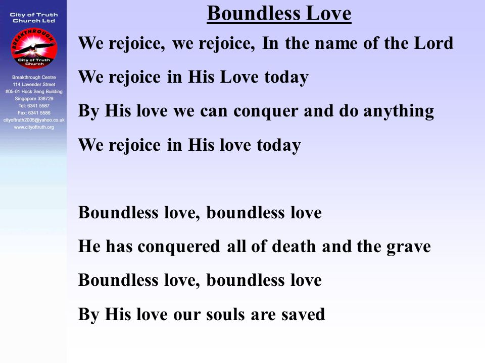 Boundless Love We rejoice, we rejoice, In the name of the Lord We rejoice in His Love today By His love we can conquer and do anything We rejoice in H