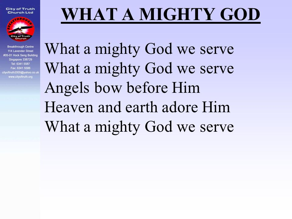 WHAT A MIGHTY GOD What a mighty God we serve Angels bow before Him Heaven and earth adore Him What a mighty God we serve