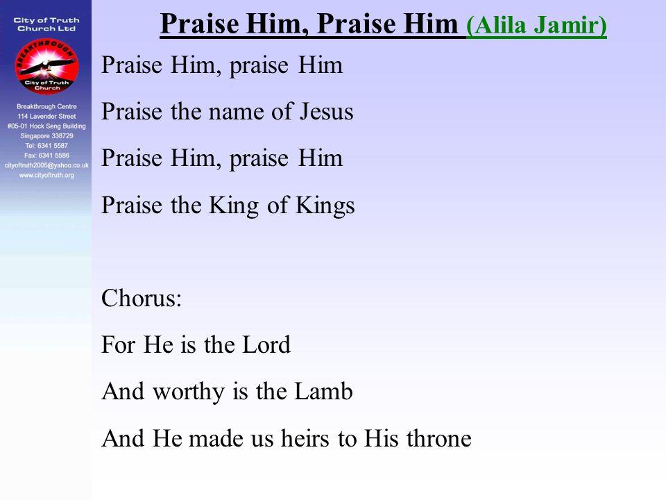 Praise Him, Praise Him (Alila Jamir) Praise Him, praise Him Praise the name of Jesus Praise Him, praise Him Praise the King of Kings Chorus: For He is